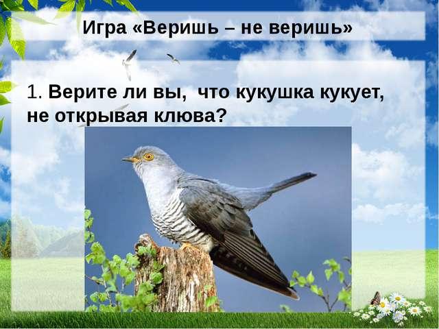 Игра «Веришь – не веришь» 1. Верите ли вы, что кукушка кукует, не открывая кл...