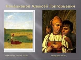 «На жатве. Лето» 1820 г. «Жнецы». 1820г.