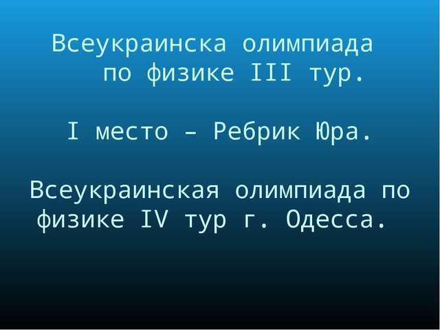 Всеукраинска олимпиада по физике III тур. I место – Ребрик Юра. Всеукраинская...