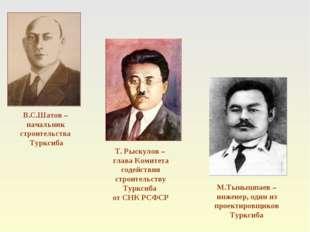 В.С.Шатов – начальник строительства Турксиба Т. Рыскулов – глава Комитета сод