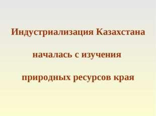Индустриализация Казахстана началась с изучения природных ресурсов края