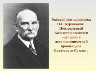 Экспедиция академика Н.С.Курнакова: Центральный Казахстан является «сплошной