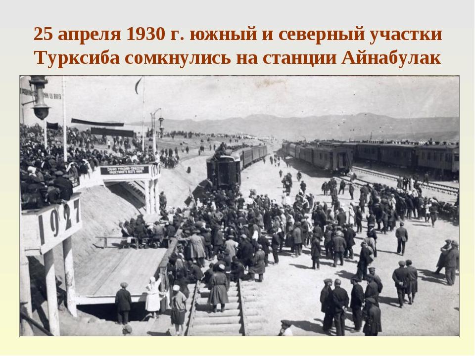 25 апреля 1930 г. южный и северный участки Турксиба сомкнулись на станции Айн...