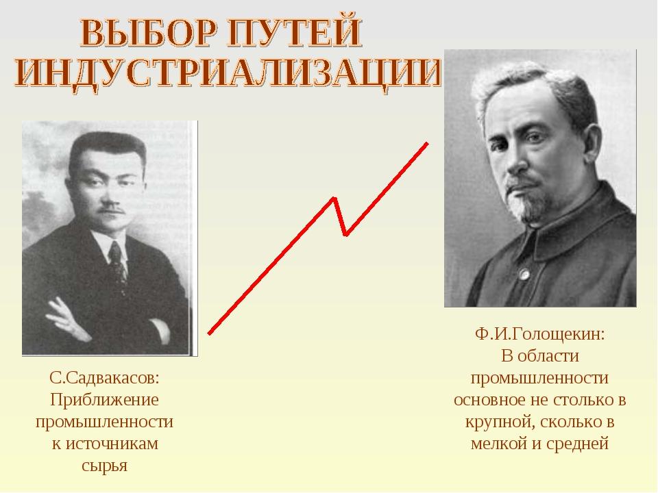 С.Садвакасов: Приближение промышленности к источникам сырья Ф.И.Голощекин: В...