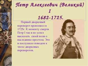 Петр Алексеевич (Великий) I 1682-1725. Первый дворцовый переворот произошел в
