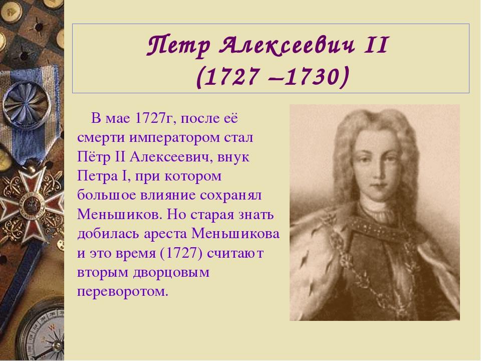 Петр Алексеевич II (1727 –1730) В мае 1727г, после её смерти императором стал...