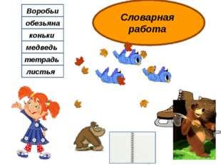 Словарная работа Воробьи обезьяна коньки медведь тетрадь листья