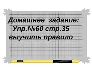 Домашнее задание: Упр.№60 стр.35 выучить правило