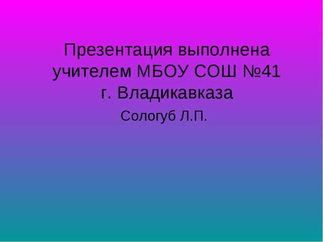 Презентация выполнена учителем МБОУ СОШ №41 г. Владикавказа Сологуб Л.П.