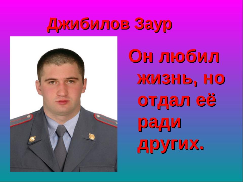 Джибилов Заур Он любил жизнь, но отдал её ради других.
