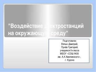 """""""Воздействие электростанций на окружающую среду"""" Подготовили: Вялых Дмитрий,"""