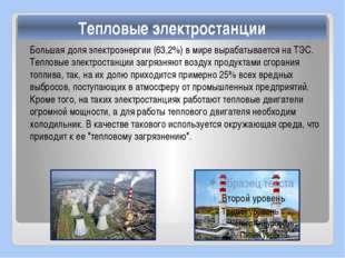 Большая доля электроэнергии (63,2%) в мире вырабатывается на ТЭС. Тепловые эл