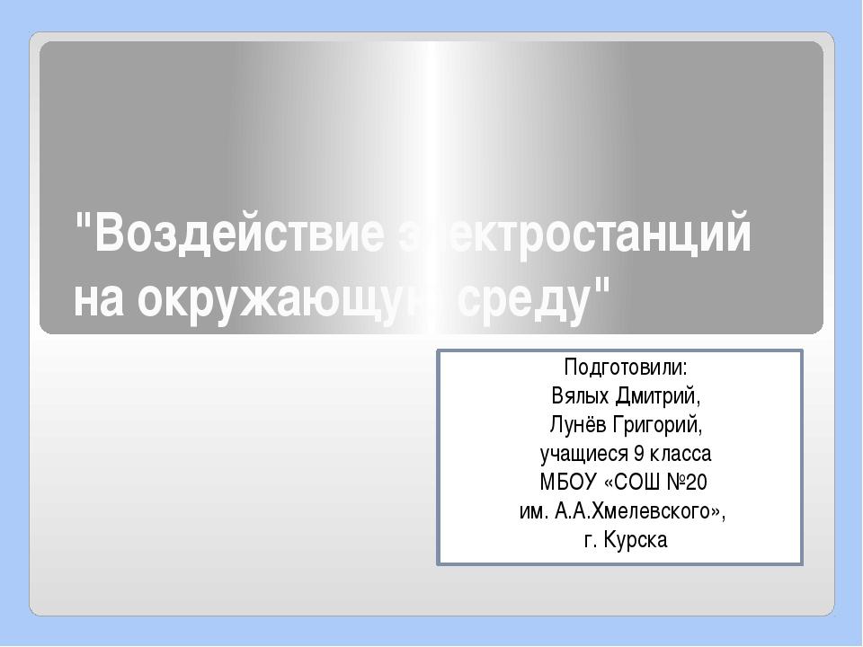 """""""Воздействие электростанций на окружающую среду"""" Подготовили: Вялых Дмитрий,..."""