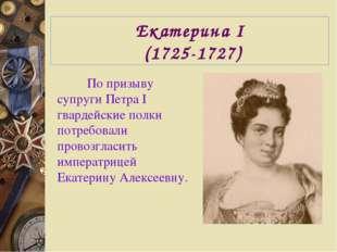 Екатерина I (1725-1727) По призыву супруги Петра I гвардейские полки потребов