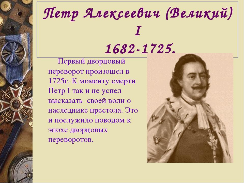 Петр Алексеевич (Великий) I 1682-1725. Первый дворцовый переворот произошел в...