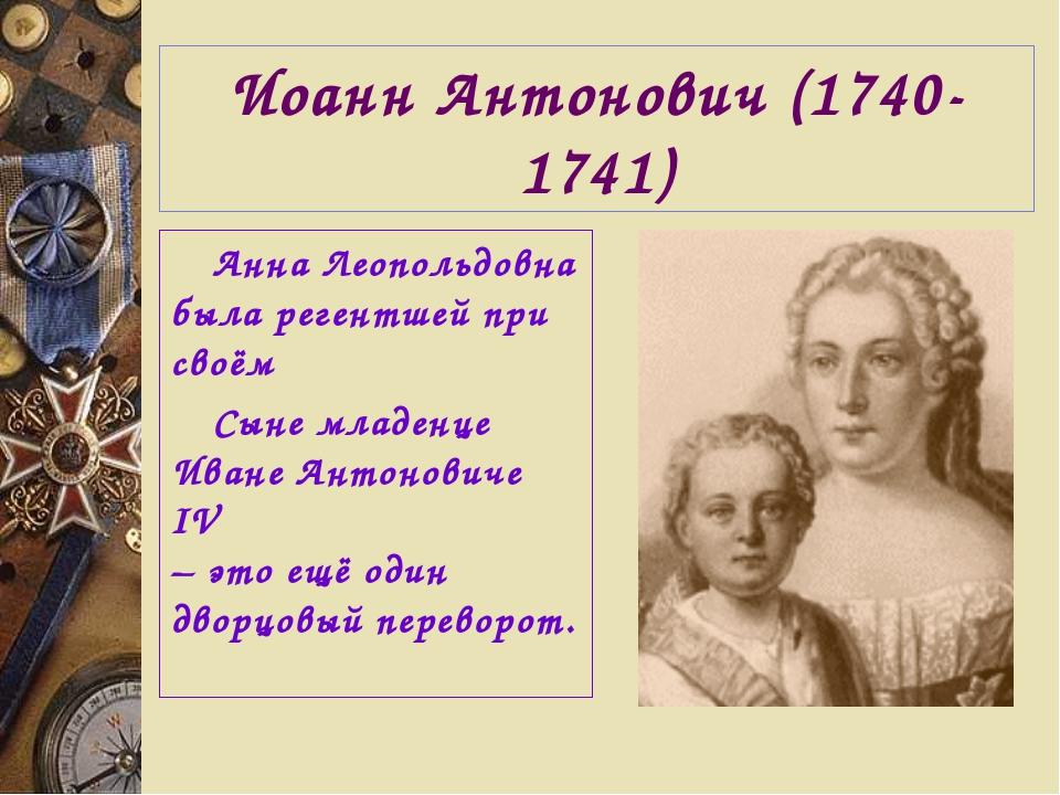 Иоанн Антонович (1740-1741) Анна Леопольдовна была регентшей при своём Сыне м...