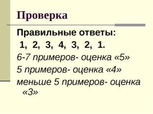 Проверка Правильные ответы: 1, 2, 3, 4, 3, 2, 1. 6-7 примеров- оценка «5» 5 п