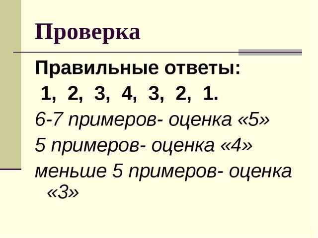 Проверка Правильные ответы: 1, 2, 3, 4, 3, 2, 1. 6-7 примеров- оценка «5» 5 п...