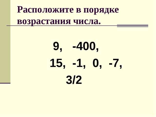 Расположите в порядке возрастания числа. 9, -400, 15, -1, 0, -7, 3/2