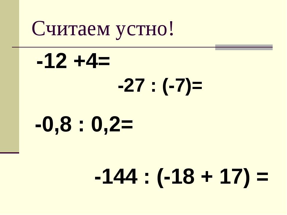 Считаем устно! -12 +4= -27 : (-7)= -0,8 : 0,2= -144 : (-18 + 17) =