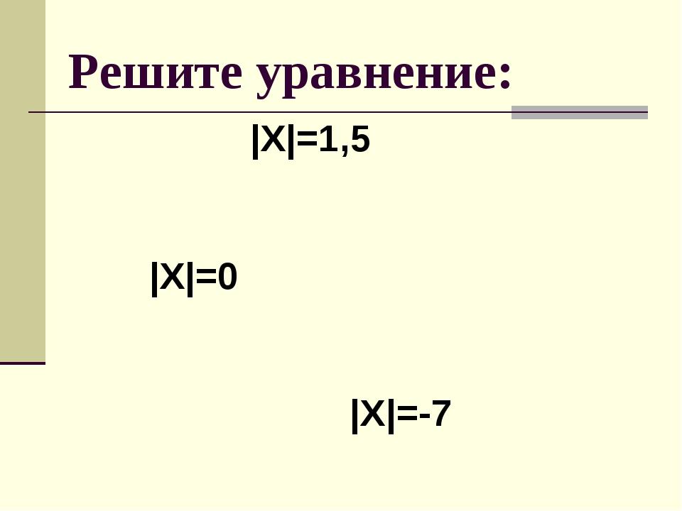 Решите уравнение: |Х|=1,5 |Х|=0 |Х|=-7