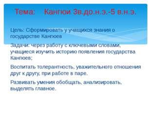 Цель: Сформировать у учащихся знания о государстве Кангюев Задачи: через рабо