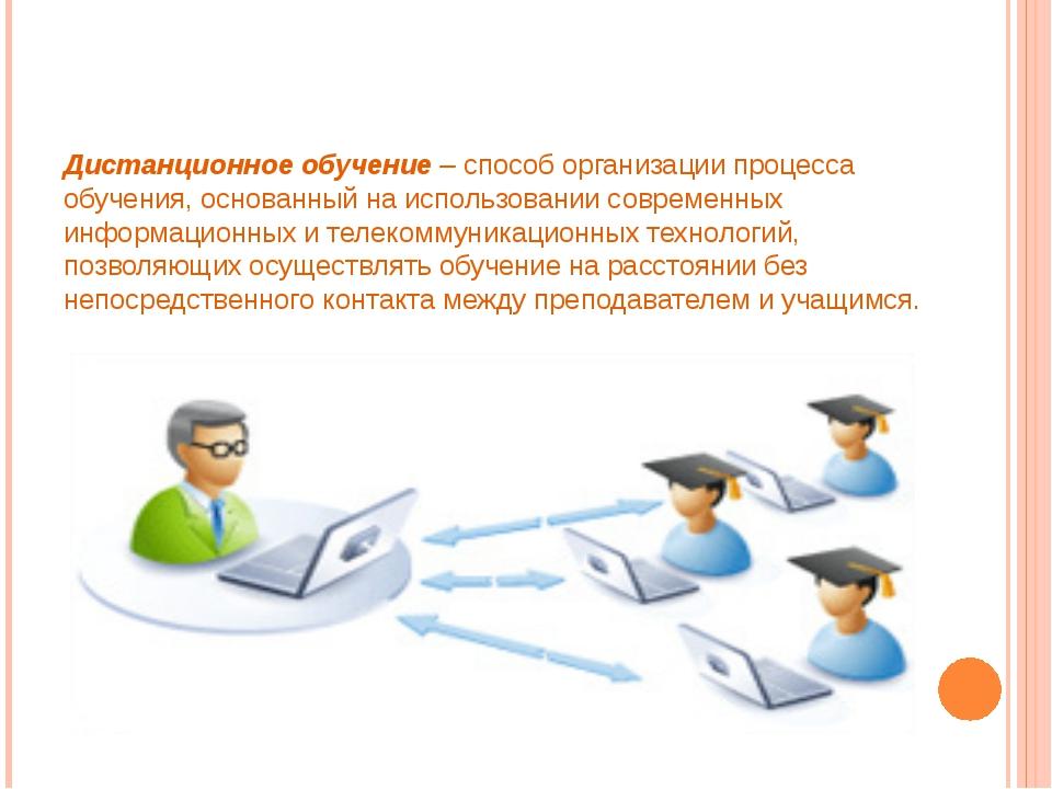 Дистанционное обучение– способ организации процесса обучения, основанный на...