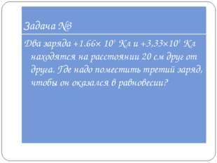 Задача №3 Два заряда +1.66× 10-9Кл и +3,33×10-9Кл находятся на расстоянии 2