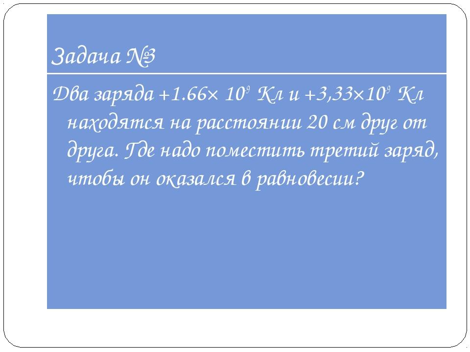 Задача №3 Два заряда +1.66× 10-9Кл и +3,33×10-9Кл находятся на расстоянии 2...