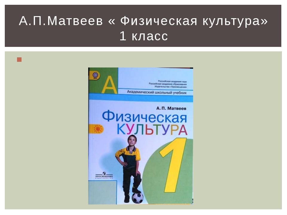 А.П.Матвеев « Физическая культура» 1 класс