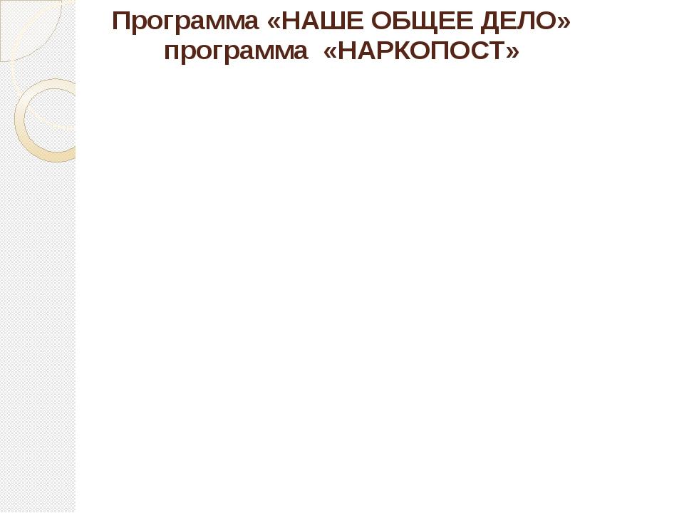 Программа «НАШЕ ОБЩЕЕ ДЕЛО» программа «НАРКОПОСТ»
