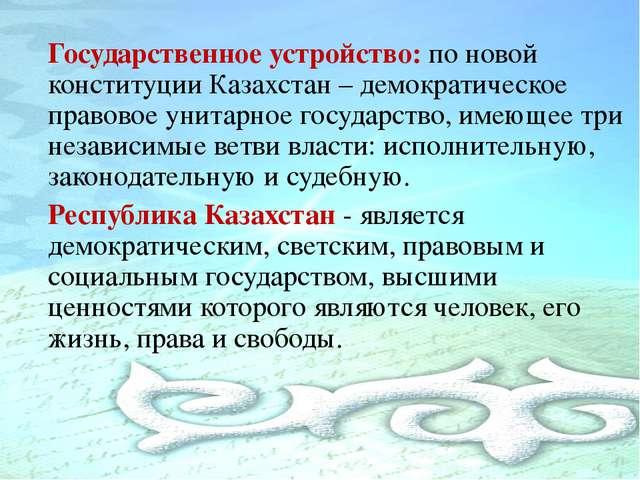 Государственное устройство: по новой конституции Казахстан – демократическое...