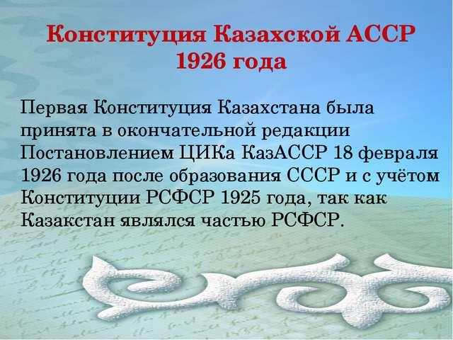 Конституция Казахской АССР 1926 года Первая Конституция Казахстана была приня...