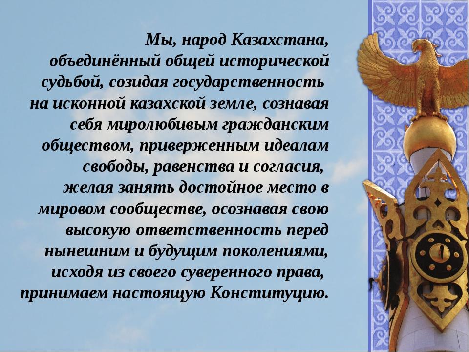 Мы, народ Казахстана, объединённый общей исторической судьбой, созидая госуда...