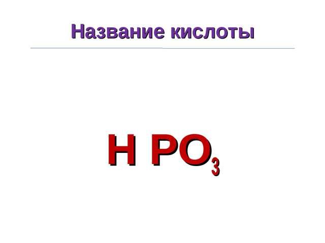 Название кислоты H PO3