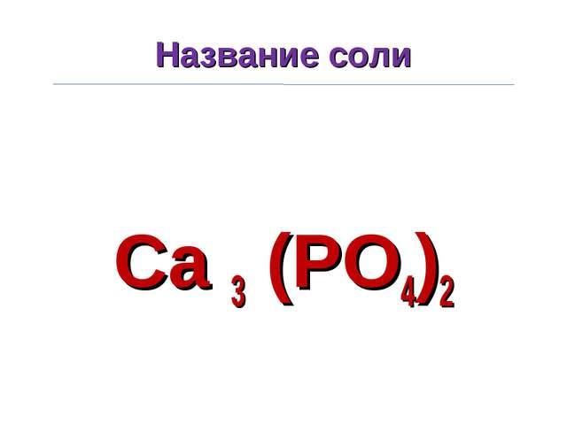 Название соли Ca 3 (PO4)2