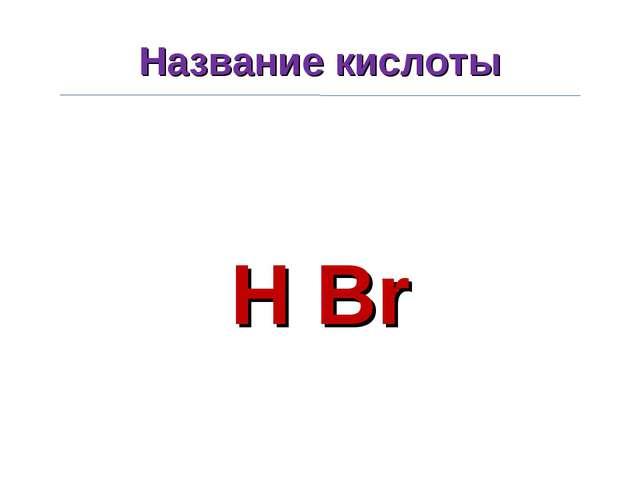 Название кислоты H Br