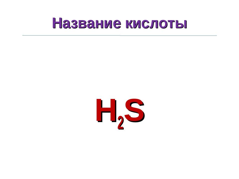 Название кислоты H2S