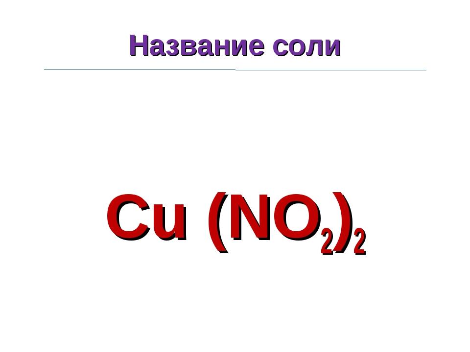 Название соли Cu (NO2)2