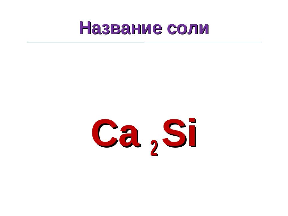 Название соли Ca 2 Si