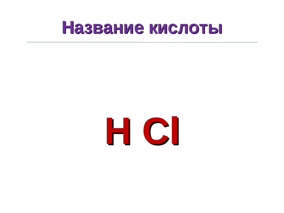 Название кислоты H Cl