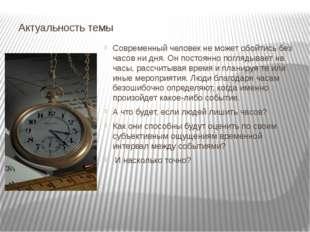Актуальность темы Современный человек не может обойтись без часов ни дня. Он