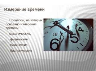 Измерение времени Процессы, на которых основано измерение времени: механическ