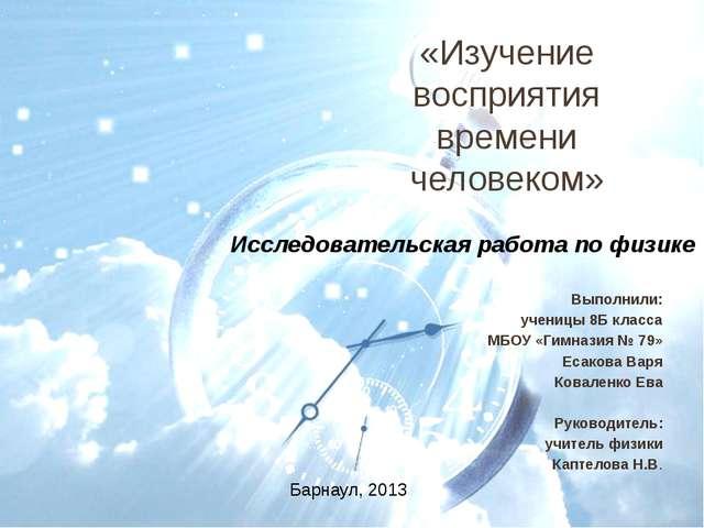 «Изучение восприятия времени человеком» Выполнили: ученицы 8Б класса МБОУ «Ги...