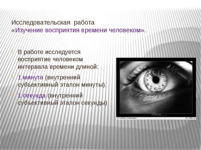 Исследовательская работа «Изучение восприятия времени человеком». В работе ис...