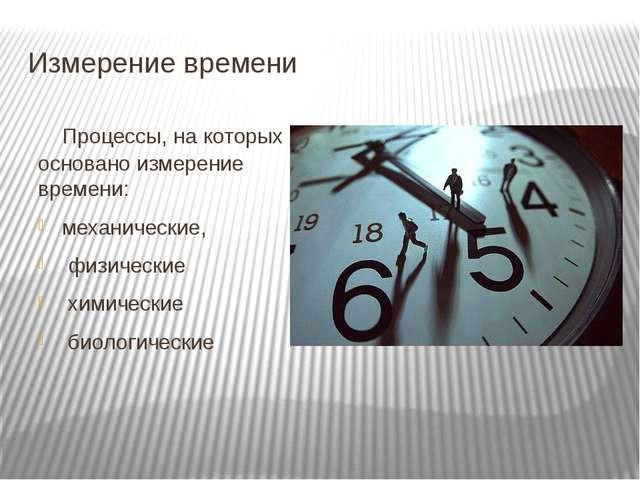 Измерение времени Процессы, на которых основано измерение времени: механическ...