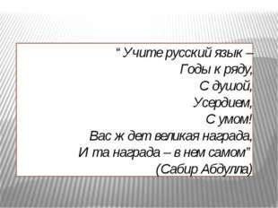 """""""Учите русский язык – Годы к ряду, С душой, Усердием, С умом! Вас ждет велика"""