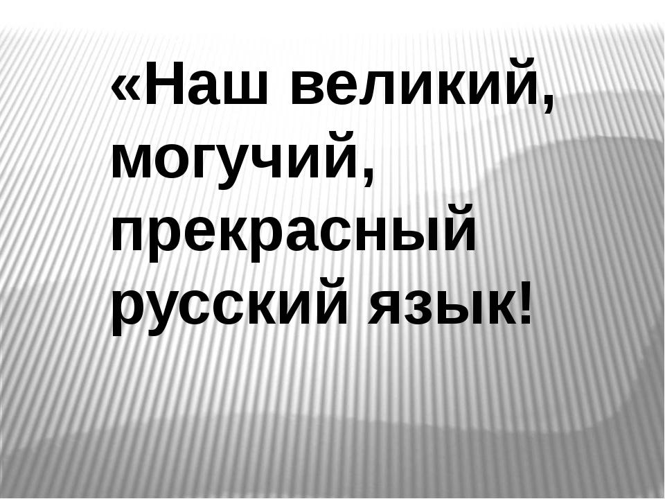 «Наш великий, могучий, прекрасный русский язык!