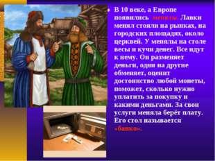 В 10 веке, а Европе появились менялы. Лавки менял стояли на рынках, на город