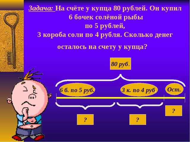 Задача: На счёте у купца 80 рублей. Он купил 6 бочек солёной рыбы по 5 рублей...